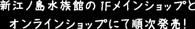 新江ノ島水族館の1Fメインショップとオンラインショップにて順次発売!